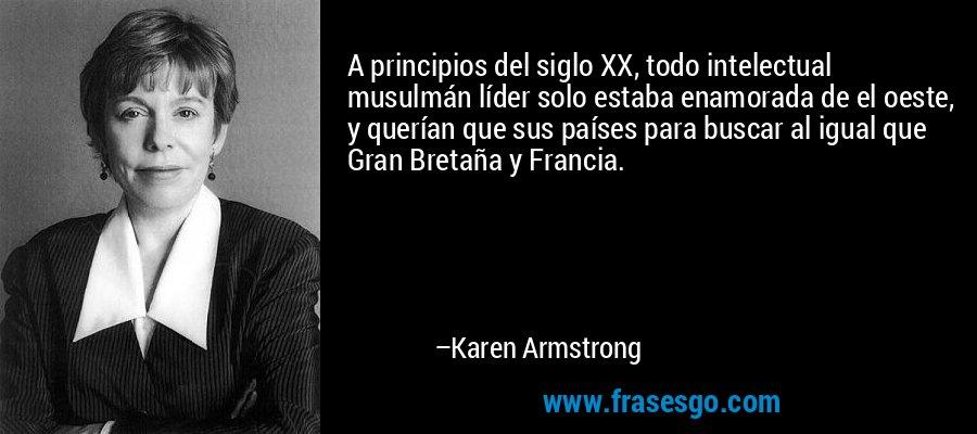 A principios del siglo XX, todo intelectual musulmán líder solo estaba enamorada de el oeste, y querían que sus países para buscar al igual que Gran Bretaña y Francia. – Karen Armstrong