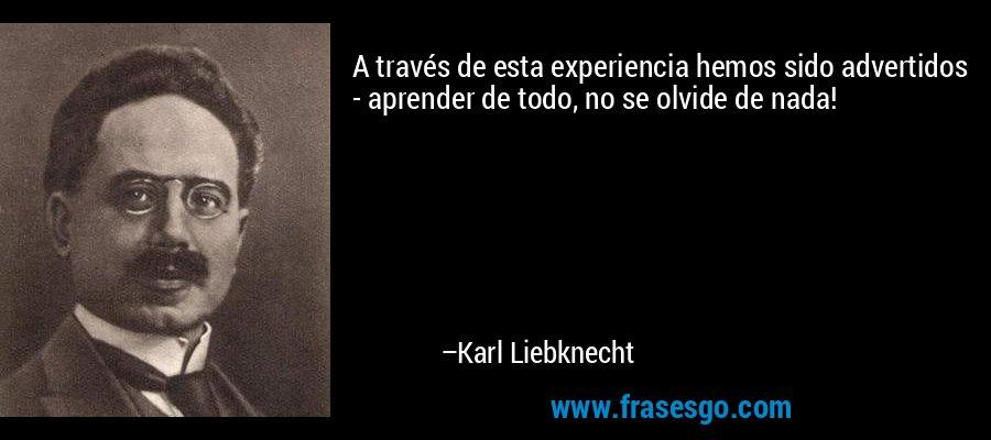 A través de esta experiencia hemos sido advertidos - aprender de todo, no se olvide de nada! – Karl Liebknecht