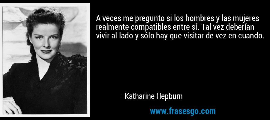 A veces me pregunto si los hombres y las mujeres realmente compatibles entre sí. Tal vez deberían vivir al lado y sólo hay que visitar de vez en cuando. – Katharine Hepburn
