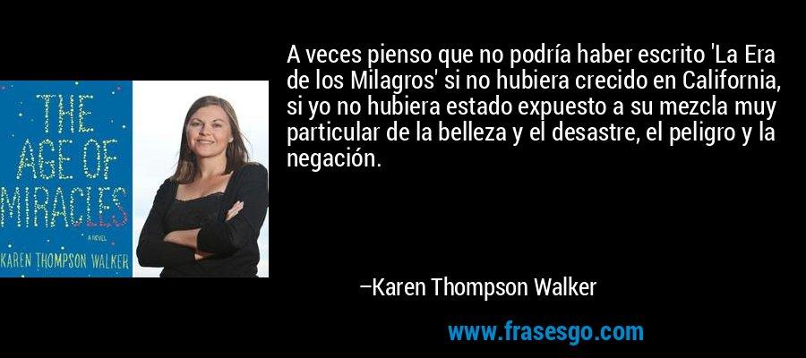 A veces pienso que no podría haber escrito 'La Era de los Milagros' si no hubiera crecido en California, si yo no hubiera estado expuesto a su mezcla muy particular de la belleza y el desastre, el peligro y la negación. – Karen Thompson Walker