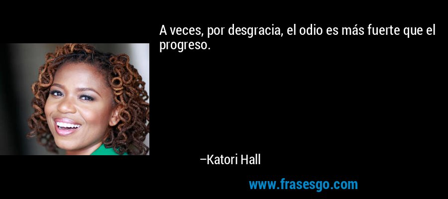 A veces, por desgracia, el odio es más fuerte que el progreso. – Katori Hall