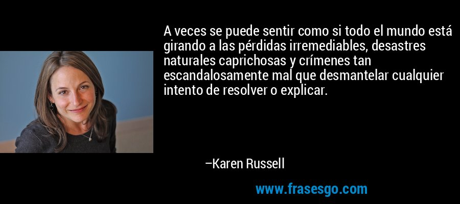 A veces se puede sentir como si todo el mundo está girando a las pérdidas irremediables, desastres naturales caprichosas y crímenes tan escandalosamente mal que desmantelar cualquier intento de resolver o explicar. – Karen Russell