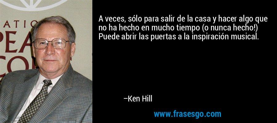 A veces, sólo para salir de la casa y hacer algo que no ha hecho en mucho tiempo (o nunca hecho!) Puede abrir las puertas a la inspiración musical. – Ken Hill