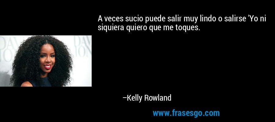 A veces sucio puede salir muy lindo o salirse 'Yo ni siquiera quiero que me toques. – Kelly Rowland