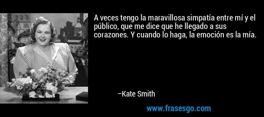 A veces tengo la maravillosa simpatía entre mí y el público, que me dice que he llegado a sus corazones. Y cuando lo haga, la emoción es la mía. – Kate Smith