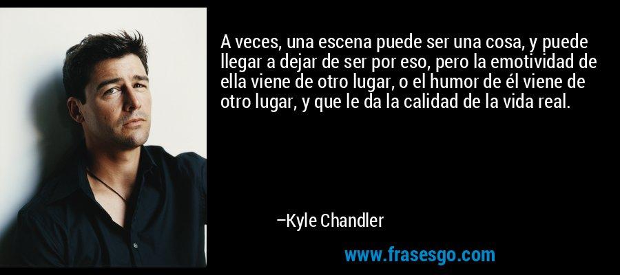 A veces, una escena puede ser una cosa, y puede llegar a dejar de ser por eso, pero la emotividad de ella viene de otro lugar, o el humor de él viene de otro lugar, y que le da la calidad de la vida real. – Kyle Chandler