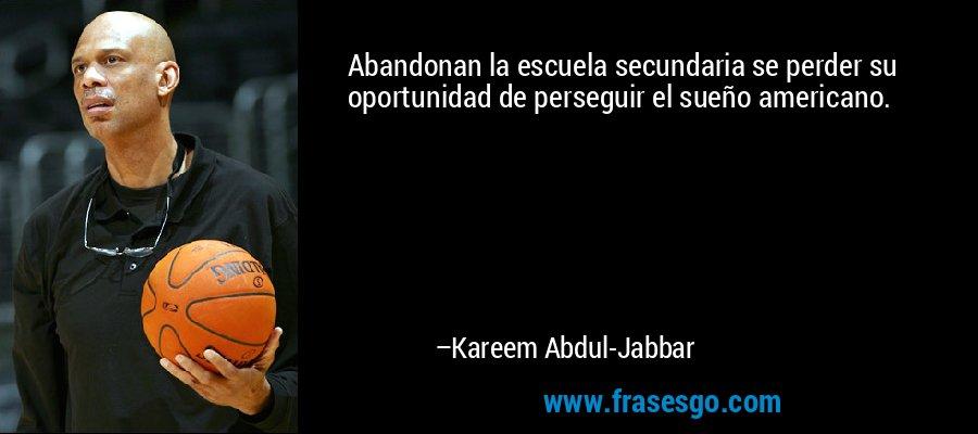 Abandonan la escuela secundaria se perder su oportunidad de perseguir el sueño americano. – Kareem Abdul-Jabbar
