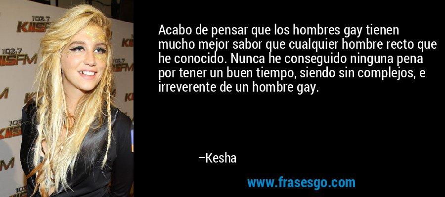 Acabo de pensar que los hombres gay tienen mucho mejor sabor que cualquier hombre recto que he conocido. Nunca he conseguido ninguna pena por tener un buen tiempo, siendo sin complejos, e irreverente de un hombre gay. – Kesha