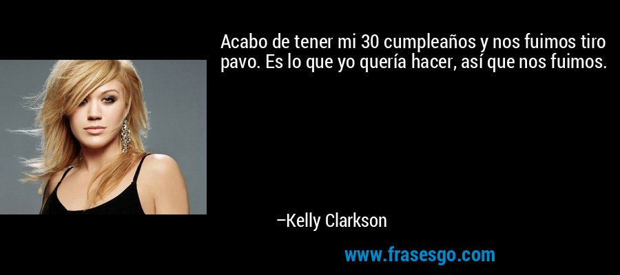 Acabo de tener mi 30 cumpleaños y nos fuimos tiro pavo. Es lo que yo quería hacer, así que nos fuimos. – Kelly Clarkson
