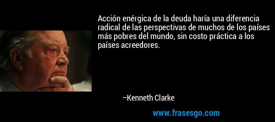Acción enérgica de la deuda haría una diferencia radical de las perspectivas de muchos de los países más pobres del mundo, sin costo práctica a los países acreedores. – Kenneth Clarke
