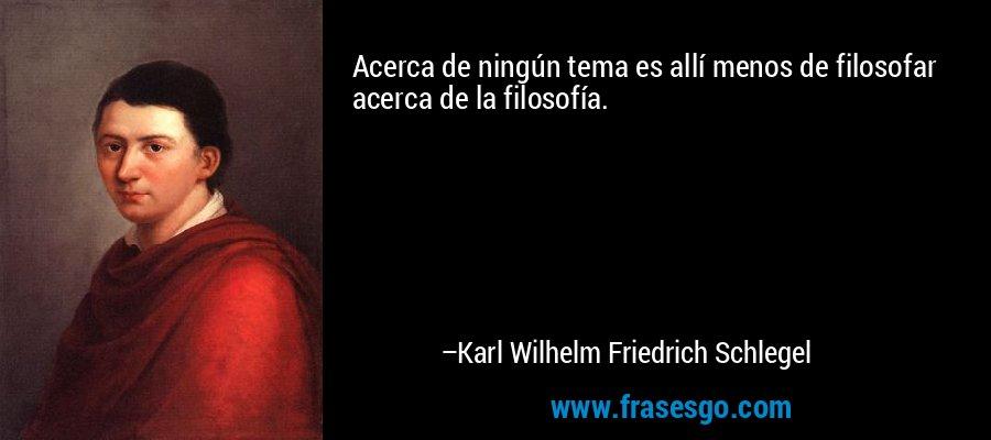 Acerca de ningún tema es allí menos de filosofar acerca de la filosofía. – Karl Wilhelm Friedrich Schlegel