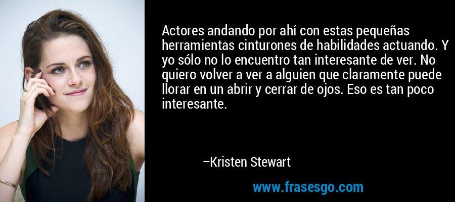 Actores andando por ahí con estas pequeñas herramientas cinturones de habilidades actuando. Y yo sólo no lo encuentro tan interesante de ver. No quiero volver a ver a alguien que claramente puede llorar en un abrir y cerrar de ojos. Eso es tan poco interesante. – Kristen Stewart