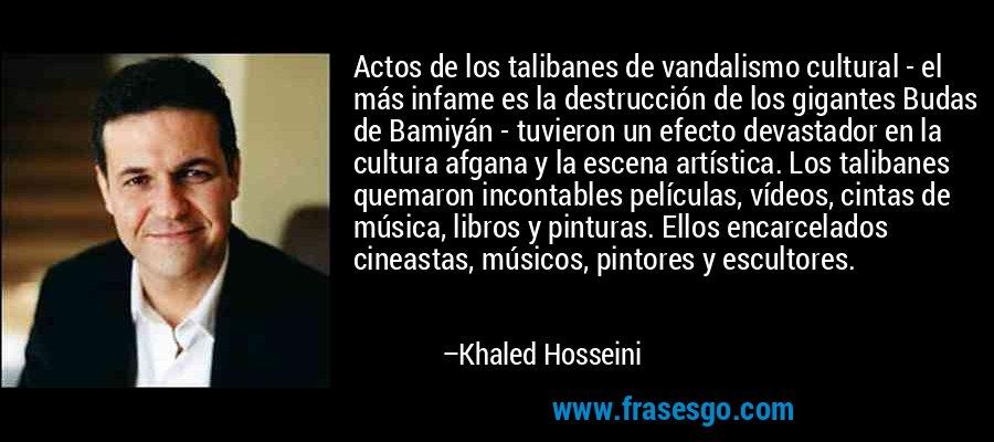 Actos de los talibanes de vandalismo cultural - el más infame es la destrucción de los gigantes Budas de Bamiyán - tuvieron un efecto devastador en la cultura afgana y la escena artística. Los talibanes quemaron incontables películas, vídeos, cintas de música, libros y pinturas. Ellos encarcelados cineastas, músicos, pintores y escultores. – Khaled Hosseini