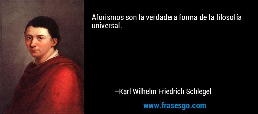 Aforismos son la verdadera forma de la filosofía universal. – Karl Wilhelm Friedrich Schlegel