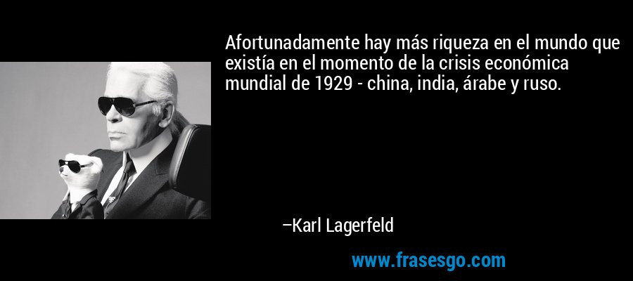 Afortunadamente hay más riqueza en el mundo que existía en el momento de la crisis económica mundial de 1929 - china, india, árabe y ruso. – Karl Lagerfeld