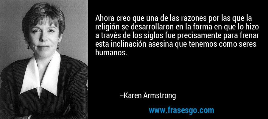 Ahora creo que una de las razones por las que la religión se desarrollaron en la forma en que lo hizo a través de los siglos fue precisamente para frenar esta inclinación asesina que tenemos como seres humanos. – Karen Armstrong
