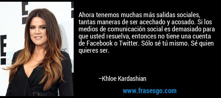 Ahora tenemos muchas más salidas sociales, tantas maneras de ser acechado y acosado. Si los medios de comunicación social es demasiado para que usted resuelva, entonces no tiene una cuenta de Facebook o Twitter. Sólo sé tú mismo. Sé quien quieres ser. – Khloe Kardashian