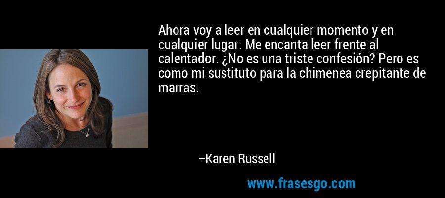 Ahora voy a leer en cualquier momento y en cualquier lugar. Me encanta leer frente al calentador. ¿No es una triste confesión? Pero es como mi sustituto para la chimenea crepitante de marras. – Karen Russell