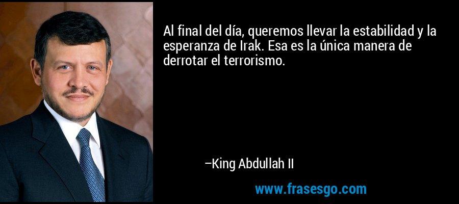 Al final del día, queremos llevar la estabilidad y la esperanza de Irak. Esa es la única manera de derrotar el terrorismo. – King Abdullah II