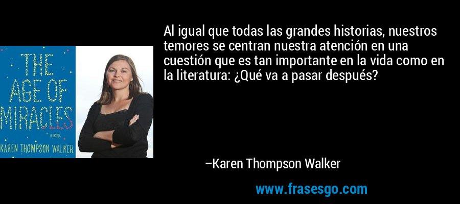 Al igual que todas las grandes historias, nuestros temores se centran nuestra atención en una cuestión que es tan importante en la vida como en la literatura: ¿Qué va a pasar después? – Karen Thompson Walker