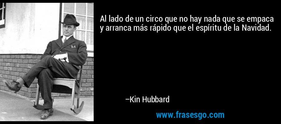 Al lado de un circo que no hay nada que se empaca y arranca más rápido que el espíritu de la Navidad. – Kin Hubbard