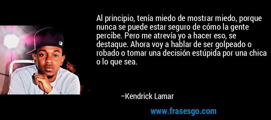 Al principio, tenía miedo de mostrar miedo, porque nunca se puede estar seguro de cómo la gente percibe. Pero me atrevía yo a hacer eso, se destaque. Ahora voy a hablar de ser golpeado o robado o tomar una decisión estúpida por una chica o lo que sea. – Kendrick Lamar