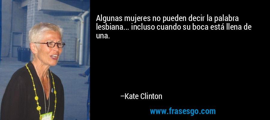 Algunas mujeres no pueden decir la palabra lesbiana... incluso cuando su boca está llena de una. – Kate Clinton