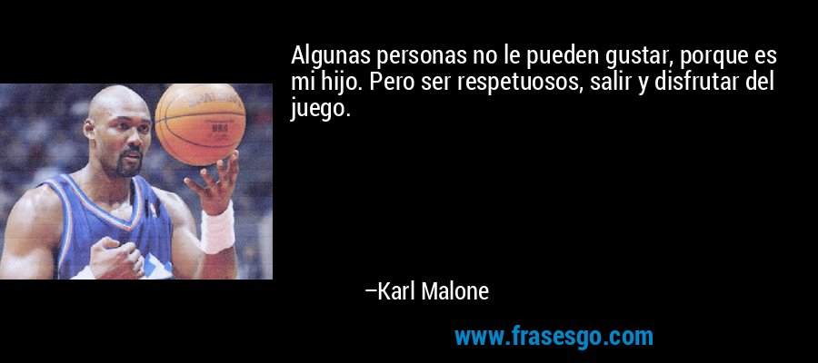 Algunas personas no le pueden gustar, porque es mi hijo. Pero ser respetuosos, salir y disfrutar del juego. – Karl Malone