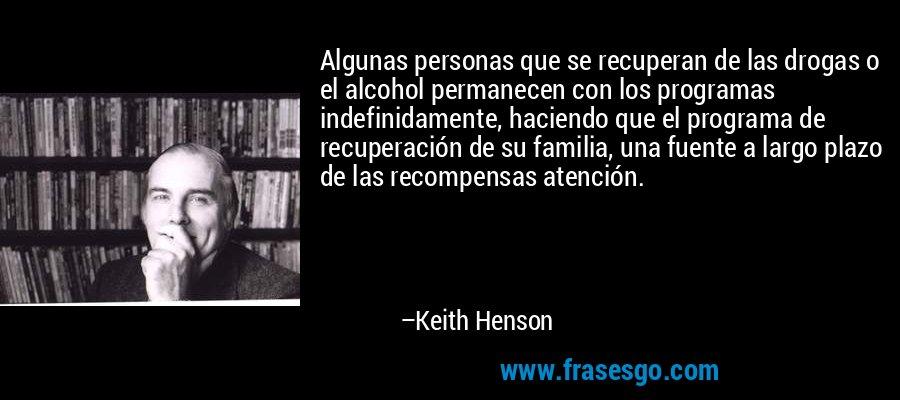 Algunas personas que se recuperan de las drogas o el alcohol permanecen con los programas indefinidamente, haciendo que el programa de recuperación de su familia, una fuente a largo plazo de las recompensas atención. – Keith Henson