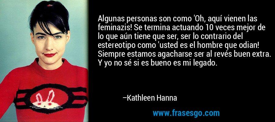 Algunas personas son como 'Oh, aquí vienen las feminazis! Se termina actuando 10 veces mejor de lo que aún tiene que ser, ser lo contrario del estereotipo como 'usted es el hombre que odian! Siempre estamos agacharse ser al revés buen extra. Y yo no sé si es bueno es mi legado. – Kathleen Hanna