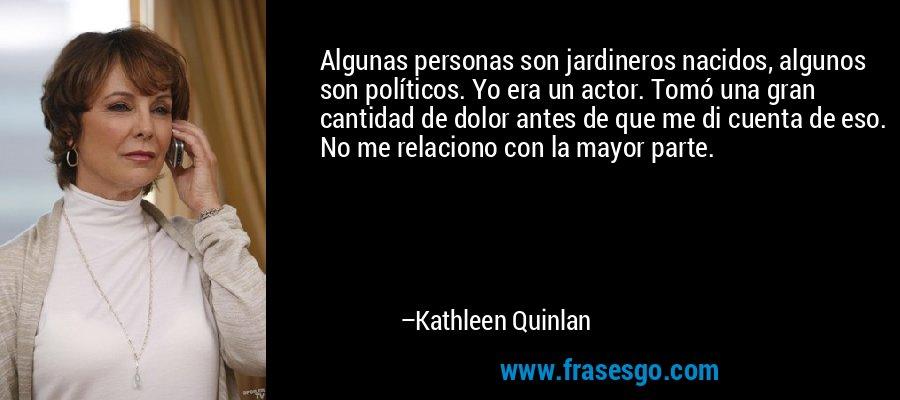 Algunas personas son jardineros nacidos, algunos son políticos. Yo era un actor. Tomó una gran cantidad de dolor antes de que me di cuenta de eso. No me relaciono con la mayor parte. – Kathleen Quinlan