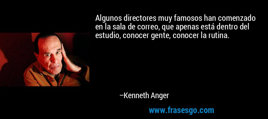Algunos directores muy famosos han comenzado en la sala de correo, que apenas está dentro del estudio, conocer gente, conocer la rutina. – Kenneth Anger