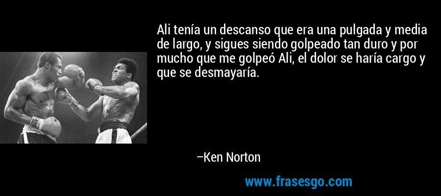 Ali tenía un descanso que era una pulgada y media de largo, y sigues siendo golpeado tan duro y por mucho que me golpeó Ali, el dolor se haría cargo y que se desmayaría. – Ken Norton