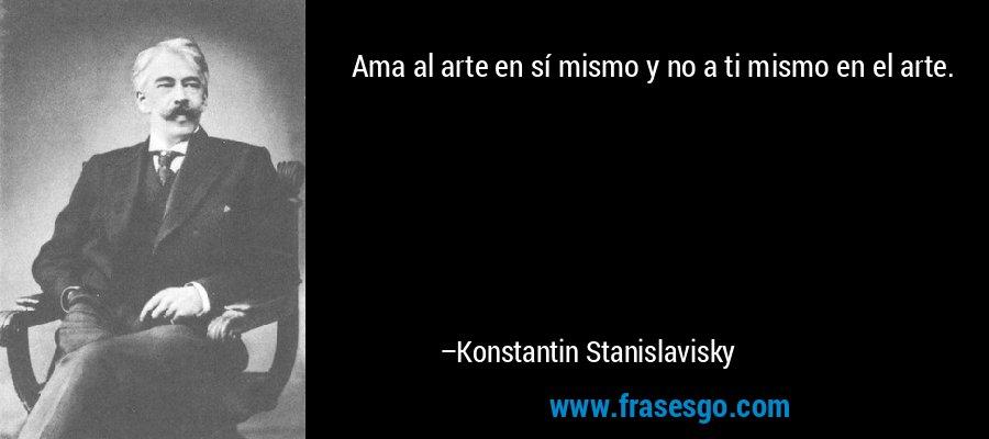 Ama al arte en sí mismo y no a ti mismo en el arte. – Konstantin Stanislavisky