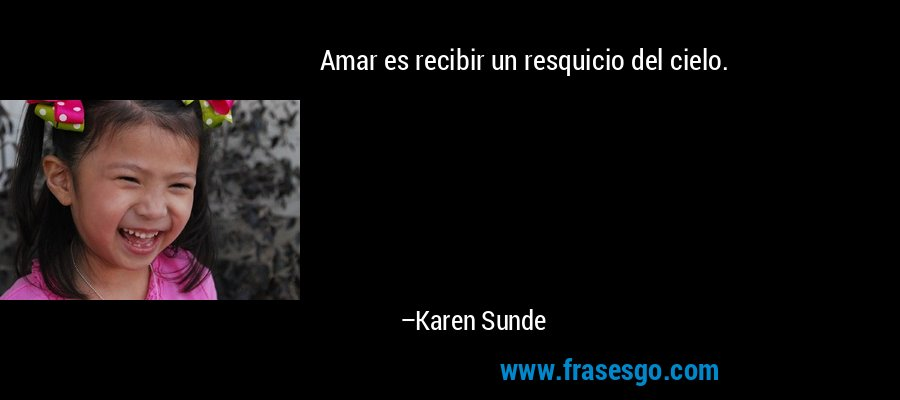 Amar es recibir un resquicio del cielo. – Karen Sunde