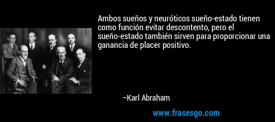Ambos sueños y neuróticos sueño-estado tienen como función evitar descontento, pero el sueño-estado también sirven para proporcionar una ganancia de placer positivo. – Karl Abraham