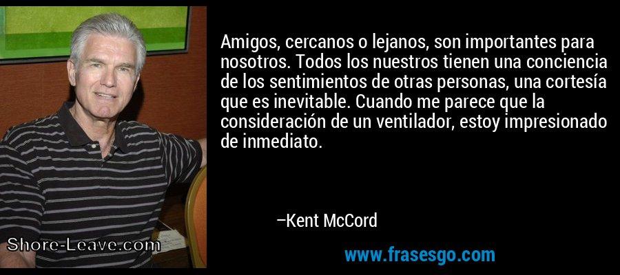 Amigos, cercanos o lejanos, son importantes para nosotros. Todos los nuestros tienen una conciencia de los sentimientos de otras personas, una cortesía que es inevitable. Cuando me parece que la consideración de un ventilador, estoy impresionado de inmediato. – Kent McCord