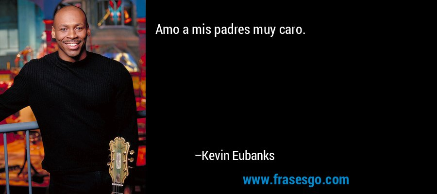 Amo a mis padres muy caro. – Kevin Eubanks