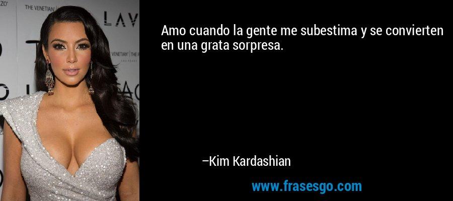 Amo cuando la gente me subestima y se convierten en una grata sorpresa. – Kim Kardashian