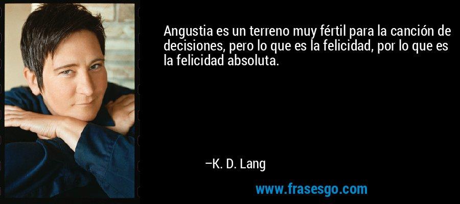 Angustia es un terreno muy fértil para la canción de decisiones, pero lo que es la felicidad, por lo que es la felicidad absoluta. – K. D. Lang