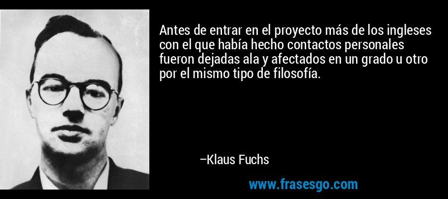 Antes de entrar en el proyecto más de los ingleses con el que había hecho contactos personales fueron dejadas ala y afectados en un grado u otro por el mismo tipo de filosofía. – Klaus Fuchs