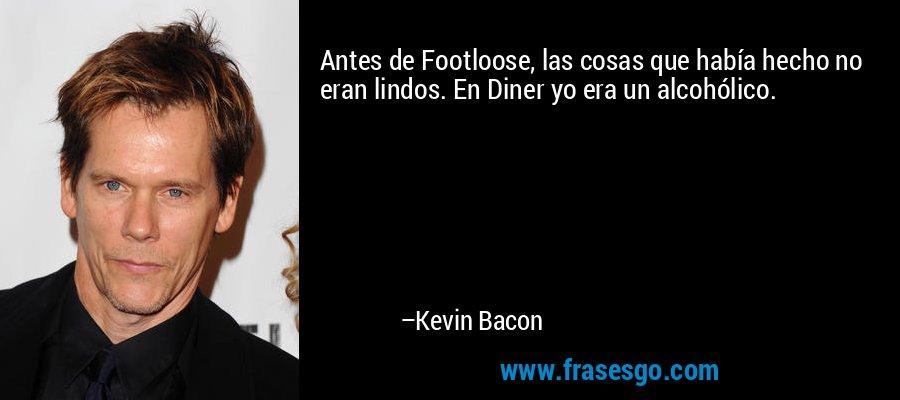 Antes de Footloose, las cosas que había hecho no eran lindos. En Diner yo era un alcohólico. – Kevin Bacon