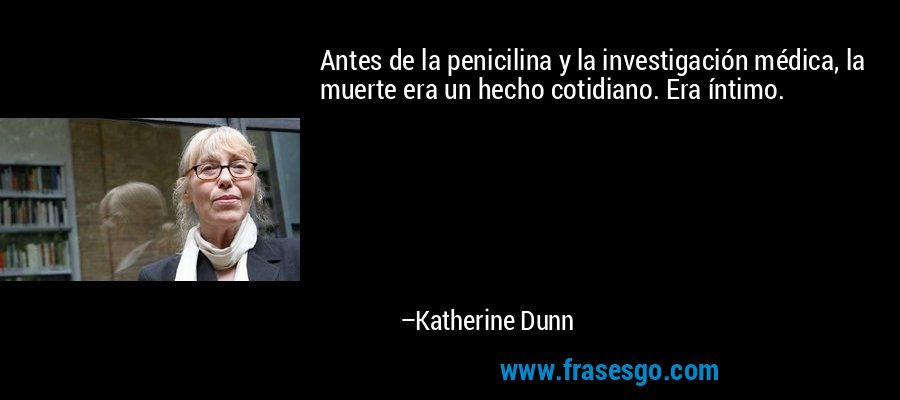 Antes de la penicilina y la investigación médica, la muerte era un hecho cotidiano. Era íntimo. – Katherine Dunn