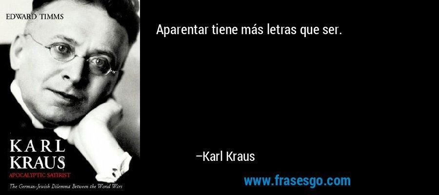 Aparentar tiene más letras que ser.  – Karl Kraus