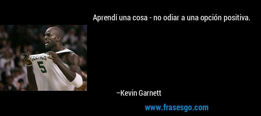 Aprendí una cosa - no odiar a una opción positiva. – Kevin Garnett