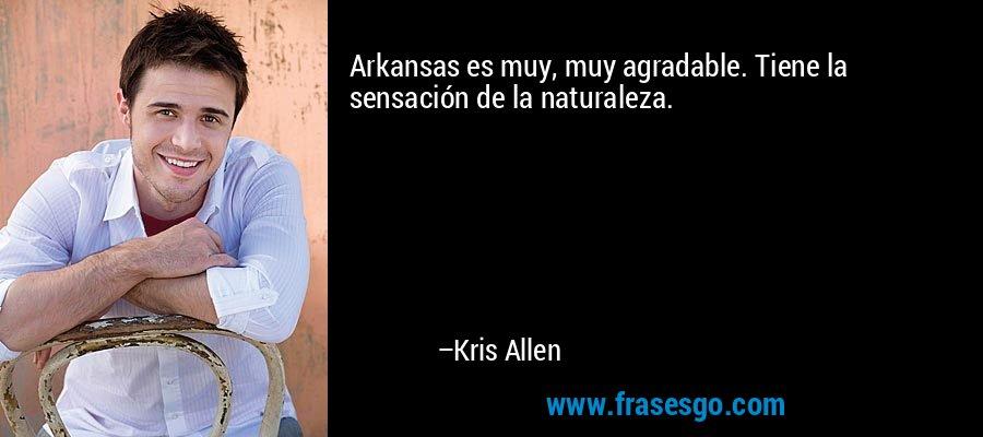 Arkansas es muy, muy agradable. Tiene la sensación de la naturaleza. – Kris Allen