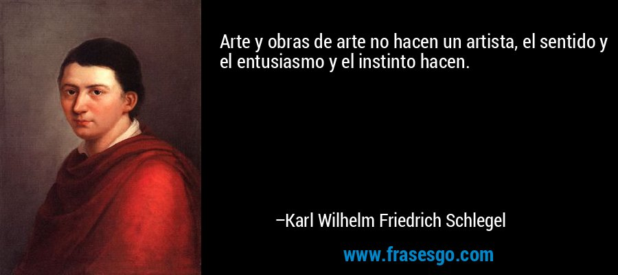 Arte y obras de arte no hacen un artista, el sentido y el entusiasmo y el instinto hacen. – Karl Wilhelm Friedrich Schlegel