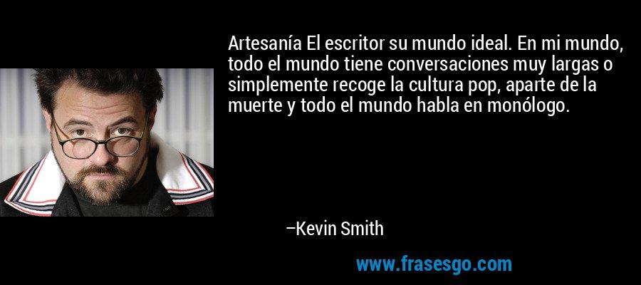 Artesanía El escritor su mundo ideal. En mi mundo, todo el mundo tiene conversaciones muy largas o simplemente recoge la cultura pop, aparte de la muerte y todo el mundo habla en monólogo. – Kevin Smith