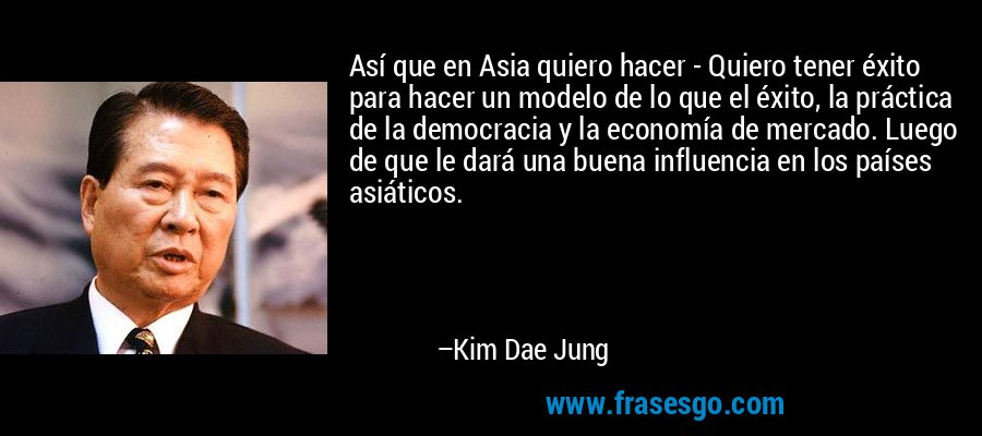 Así que en Asia quiero hacer - Quiero tener éxito para hacer un modelo de lo que el éxito, la práctica de la democracia y la economía de mercado. Luego de que le dará una buena influencia en los países asiáticos. – Kim Dae Jung