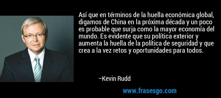 Así que en términos de la huella económica global, digamos de China en la próxima década y un poco es probable que surja como la mayor economía del mundo. Es evidente que su política exterior y aumenta la huella de la política de seguridad y que crea a la vez retos y oportunidades para todos. – Kevin Rudd